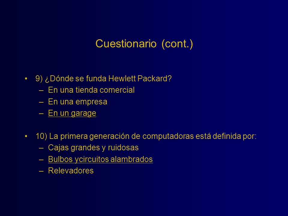 Cuestionario (cont.) 9) ¿Dónde se funda Hewlett Packard? –En una tienda comercial –En una empresa –En un garage 10) La primera generación de computado