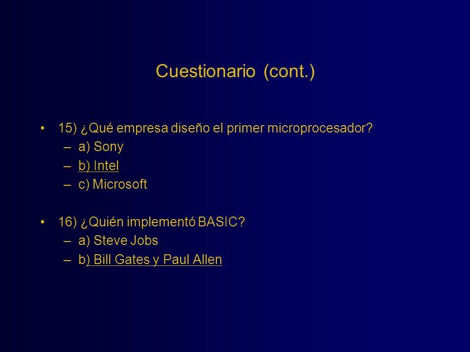 Cuestionario (cont.) 15) ¿Qué empresa diseño el primer microprocesador? –a) Sony –b) Intel –c) Microsoft 16) ¿Quién implementó BASIC? –a) Steve Jobs –