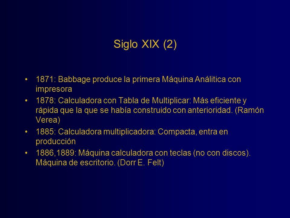 Siglo XIX (2) 1871: Babbage produce la primera Máquina Análitica con impresora 1878: Calculadora con Tabla de Multiplicar: Más eficiente y rápida que