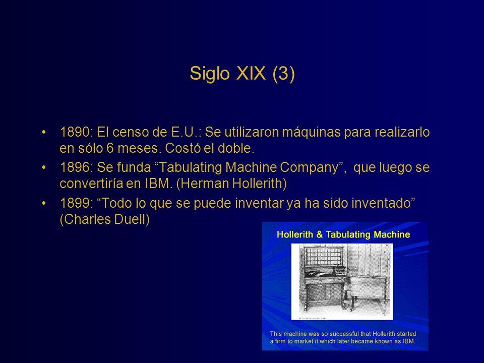 Siglo XIX (3) 1890: El censo de E.U.: Se utilizaron máquinas para realizarlo en sólo 6 meses. Costó el doble. 1896: Se funda Tabulating Machine Compan