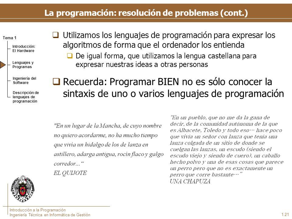 Tema 1 Introducción: El Hardware Lenguajes y Programas Ingeniería del Software Descripción de lenguajes de programación Introducción a la Programación Ingeniería Técnica en Informática de Gestión 1.21 La programación: resolución de problemas (cont.) Utilizamos los lenguajes de programación para expresar los algoritmos de forma que el ordenador los entienda De igual forma, que utilizamos la lengua castellana para expresar nuestras ideas a otras personas Recuerda: Programar BIEN no es sólo conocer la sintaxis de uno o varios lenguajes de programación