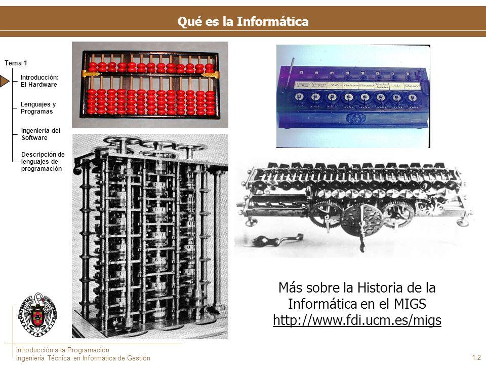 Tema 1 Introducción: El Hardware Lenguajes y Programas Ingeniería del Software Descripción de lenguajes de programación Introducción a la Programación Ingeniería Técnica en Informática de Gestión 1.2 Qué es la Informática Más sobre la Historia de la Informática en el MIGS http://www.fdi.ucm.es/migs