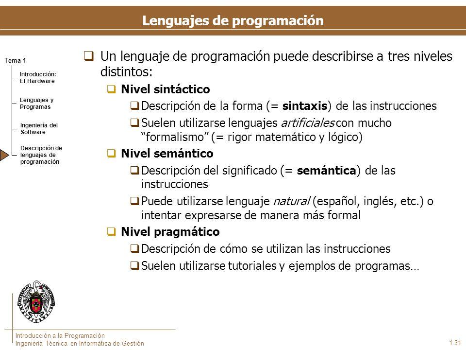 Tema 1 Introducción: El Hardware Lenguajes y Programas Ingeniería del Software Descripción de lenguajes de programación Introducción a la Programación Ingeniería Técnica en Informática de Gestión 1.31 Lenguajes de programación Un lenguaje de programación puede describirse a tres niveles distintos: Nivel sintáctico Descripción de la forma (= sintaxis) de las instrucciones Suelen utilizarse lenguajes artificiales con mucho formalismo (= rigor matemático y lógico) Nivel semántico Descripción del significado (= semántica) de las instrucciones Puede utilizarse lenguaje natural (español, inglés, etc.) o intentar expresarse de manera más formal Nivel pragmático Descripción de cómo se utilizan las instrucciones Suelen utilizarse tutoriales y ejemplos de programas…