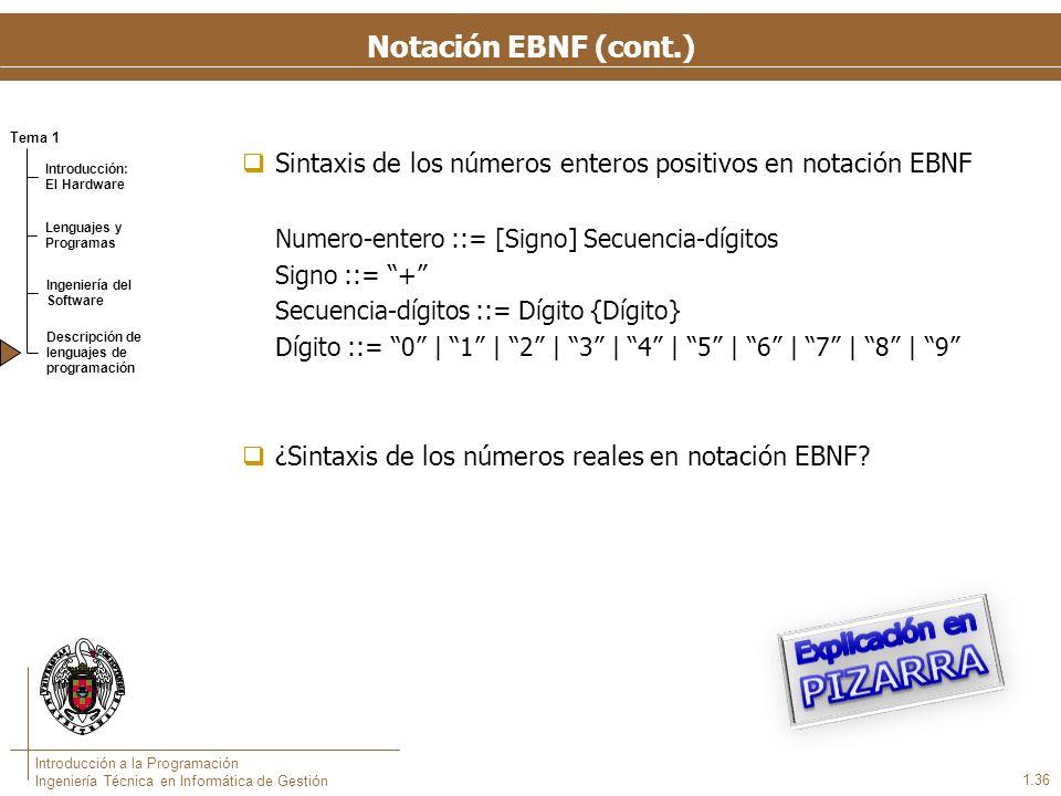 Tema 1 Introducción: El Hardware Lenguajes y Programas Ingeniería del Software Descripción de lenguajes de programación Introducción a la Programación Ingeniería Técnica en Informática de Gestión Sintaxis de los números enteros positivos en notación EBNF Numero-entero ::= [Signo] Secuencia-dígitos Signo ::= + Secuencia-dígitos ::= Dígito {Dígito} Dígito ::= 0 | 1 | 2 | 3 | 4 | 5 | 6 | 7 | 8 | 9 ¿Sintaxis de los números reales en notación EBNF.