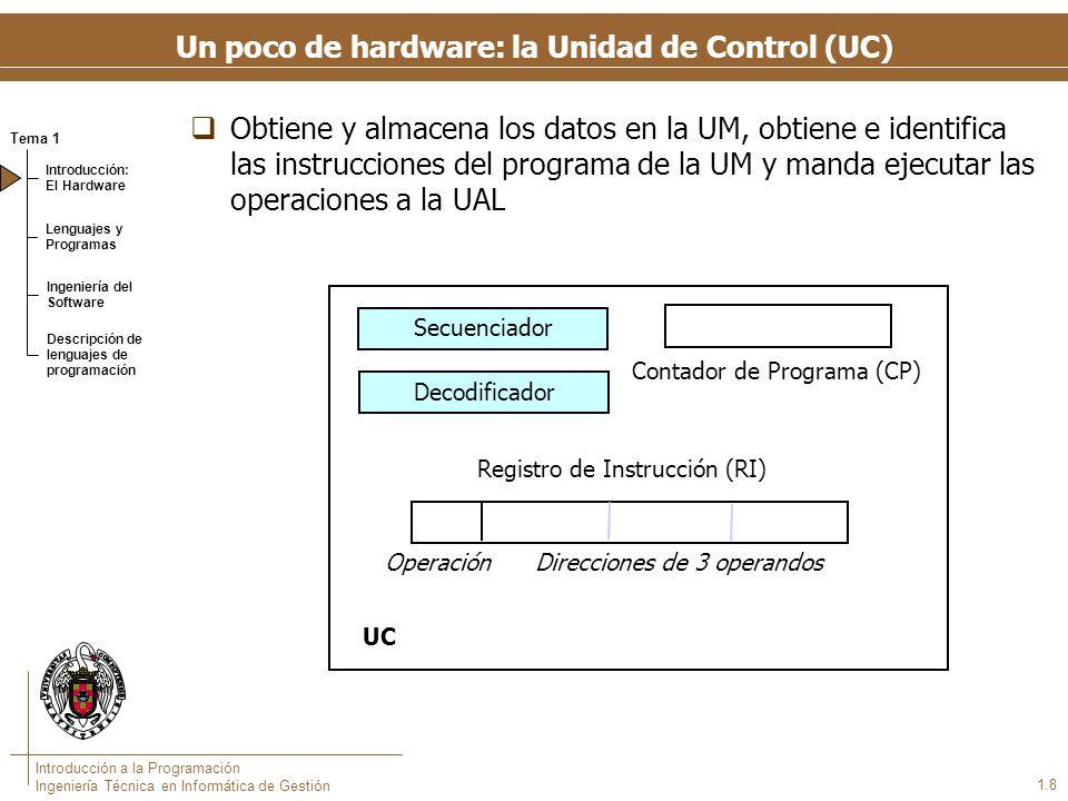 Tema 1 Introducción: El Hardware Lenguajes y Programas Ingeniería del Software Descripción de lenguajes de programación Introducción a la Programación Ingeniería Técnica en Informática de Gestión 1.8 Un poco de hardware: la Unidad de Control (UC) Obtiene y almacena los datos en la UM, obtiene e identifica las instrucciones del programa de la UM y manda ejecutar las operaciones a la UAL Registro de Instrucción (RI) Decodificador UC Secuenciador Contador de Programa (CP) Operación Direcciones de 3 operandos