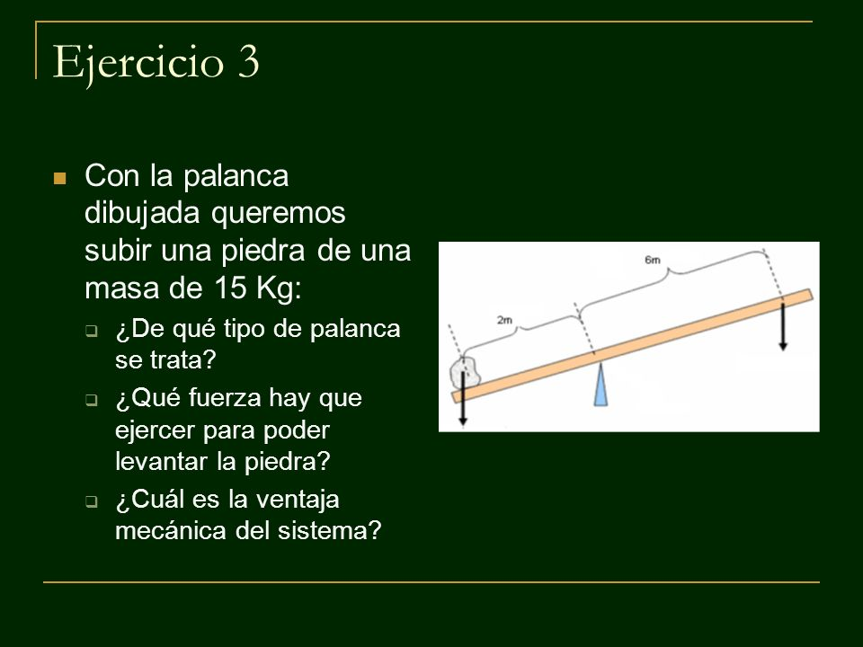 Ejercicio 3 Con la palanca dibujada queremos subir una piedra de una masa de 15 Kg: ¿De qué tipo de palanca se trata? ¿Qué fuerza hay que ejercer para
