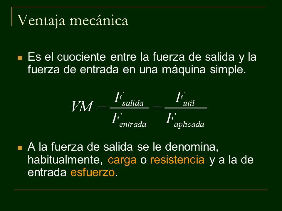 Ventaja mecánica Es el cuociente entre la fuerza de salida y la fuerza de entrada en una máquina simple. A la fuerza de salida se le denomina, habitua