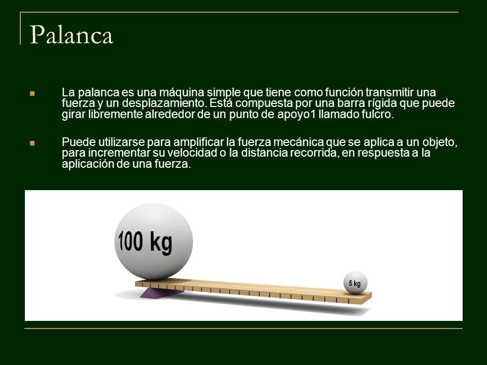 Palanca La palanca es una máquina simple que tiene como función transmitir una fuerza y un desplazamiento. Está compuesta por una barra rígida que pue