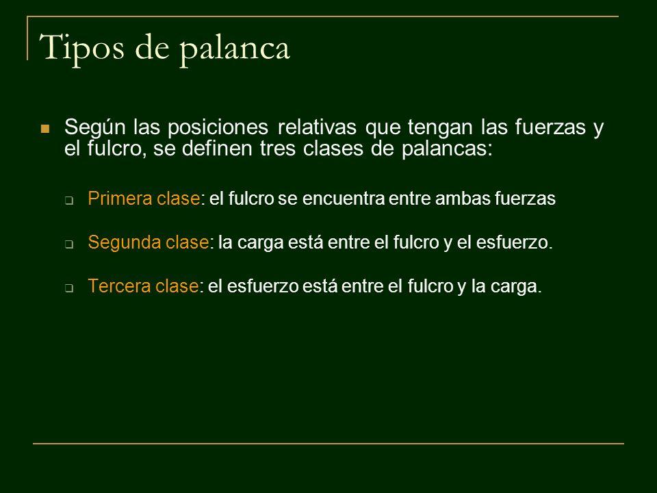 Tipos de palanca Según las posiciones relativas que tengan las fuerzas y el fulcro, se definen tres clases de palancas: Primera clase: el fulcro se en