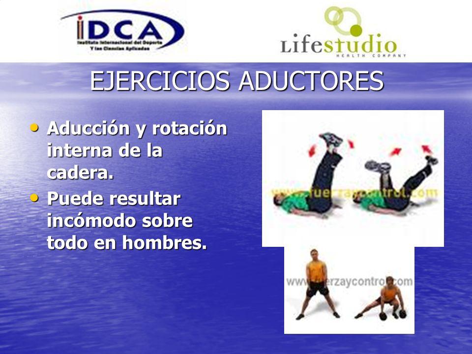 EJERCICIOS ADUCTORES Aducción y rotación interna de la cadera. Aducción y rotación interna de la cadera. Puede resultar incómodo sobre todo en hombres