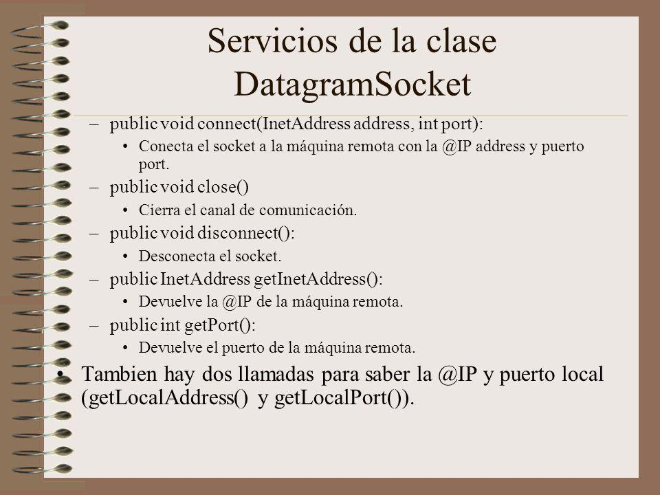 Servicios de la clase DatagramSocket –public void connect(InetAddress address, int port): Conecta el socket a la máquina remota con la @IP address y puerto port.