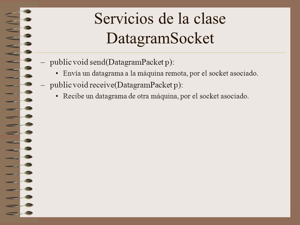 Servicios de la clase DatagramSocket –public void send(DatagramPacket p): Envía un datagrama a la máquina remota, por el socket asociado. –public void