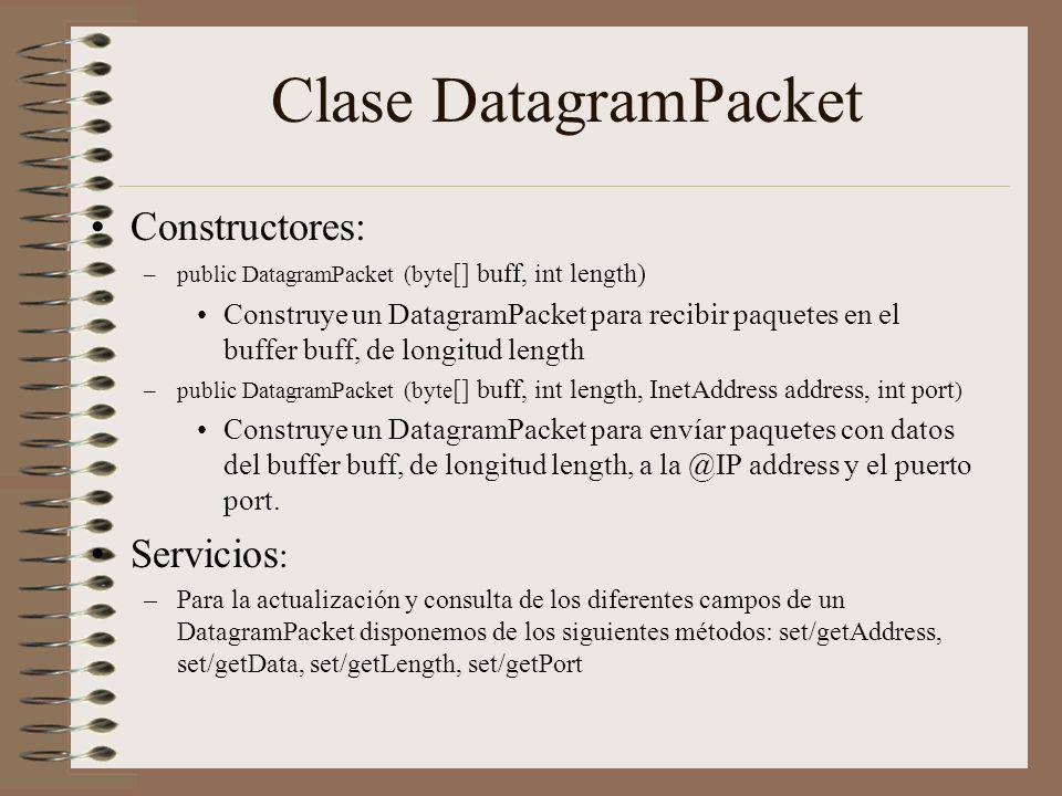 Clase DatagramPacket Constructores: –public DatagramPacket (byte [] buff, int length) Construye un DatagramPacket para recibir paquetes en el buffer b
