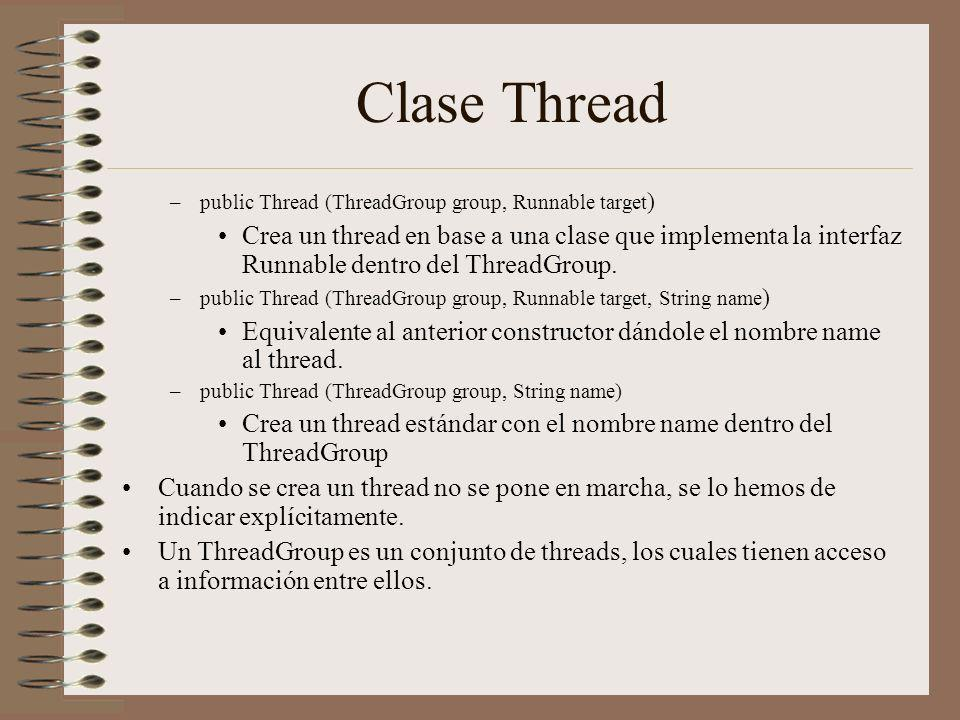 Clase Thread –public Thread (ThreadGroup group, Runnable target ) Crea un thread en base a una clase que implementa la interfaz Runnable dentro del ThreadGroup.