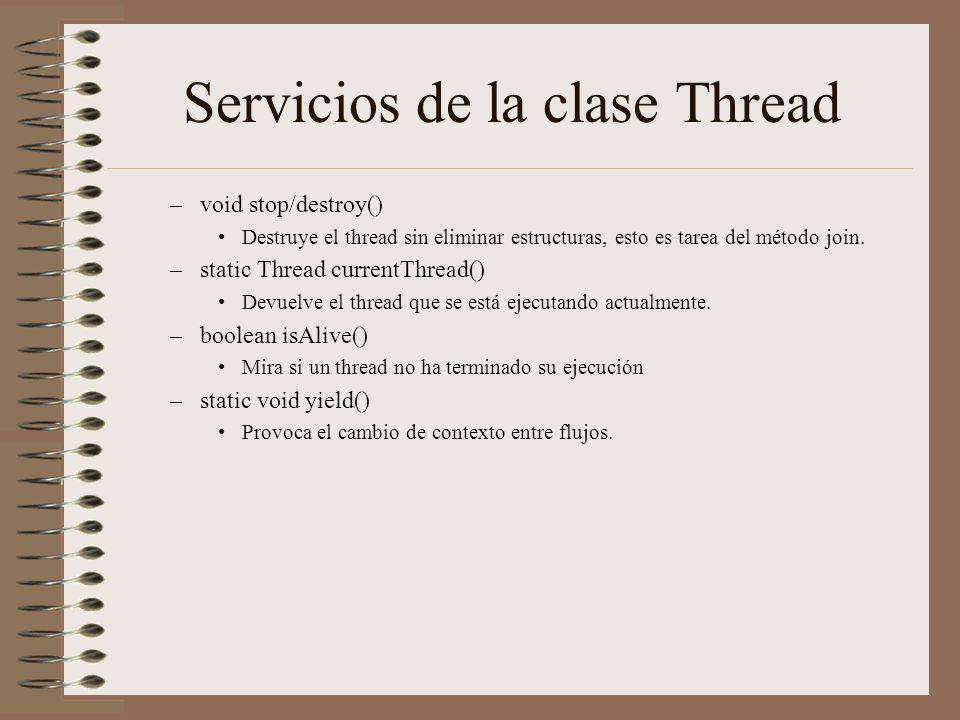 Servicios de la clase Thread –void stop/destroy() Destruye el thread sin eliminar estructuras, esto es tarea del método join. –static Thread currentTh