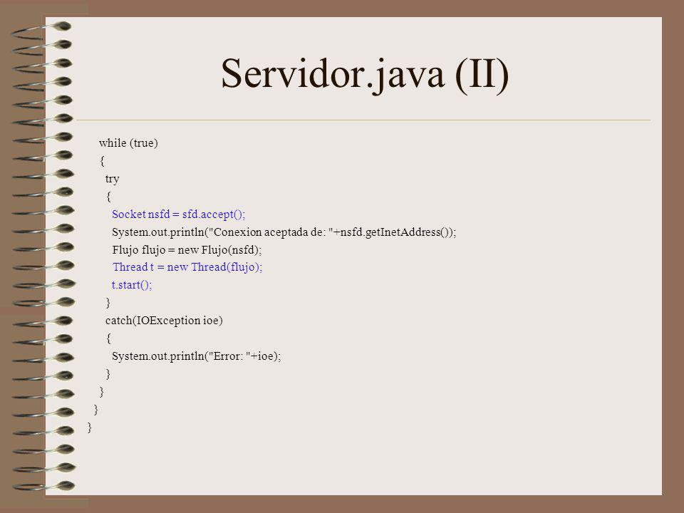Servidor.java (II) while (true) { try { Socket nsfd = sfd.accept(); System.out.println( Conexion aceptada de: +nsfd.getInetAddress()); Flujo flujo = new Flujo(nsfd); Thread t = new Thread(flujo); t.start(); } catch(IOException ioe) { System.out.println( Error: +ioe); }