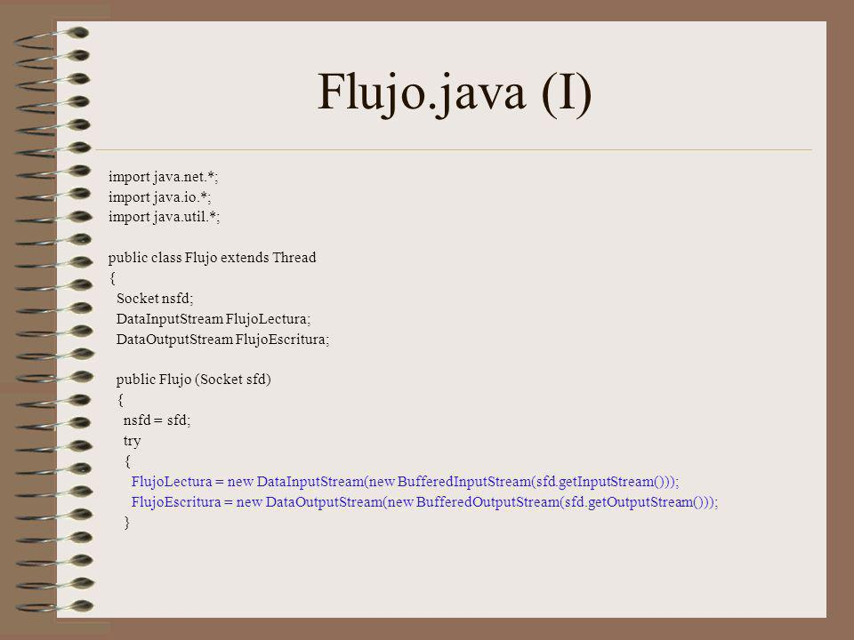 Flujo.java (I) import java.net.*; import java.io.*; import java.util.*; public class Flujo extends Thread { Socket nsfd; DataInputStream FlujoLectura; DataOutputStream FlujoEscritura; public Flujo (Socket sfd) { nsfd = sfd; try { FlujoLectura = new DataInputStream(new BufferedInputStream(sfd.getInputStream())); FlujoEscritura = new DataOutputStream(new BufferedOutputStream(sfd.getOutputStream())); }