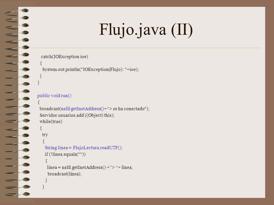 Flujo.java (II) catch(IOException ioe) { System.out.println( IOException(Flujo): +ioe); } public void run() { broadcast(nsfd.getInetAddress()+> se ha conectado ); Servidor.usuarios.add ((Object) this); while(true) { try { String linea = FlujoLectura.readUTF(); if (!linea.equals( )) { linea = nsfd.getInetAddress() +> + linea; broadcast(linea); }