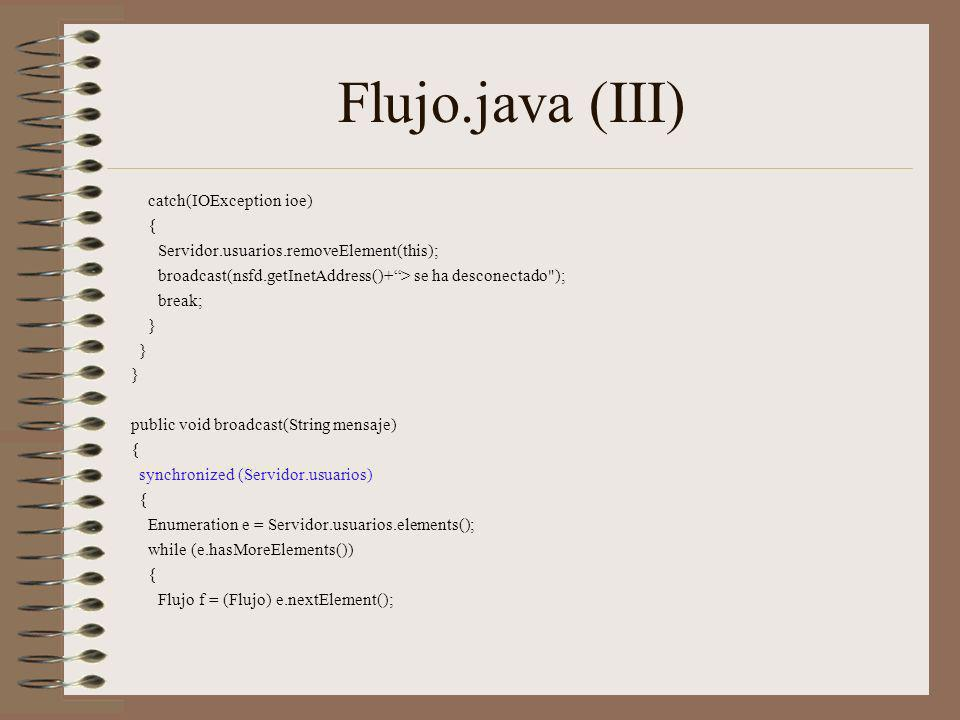 Flujo.java (III) catch(IOException ioe) { Servidor.usuarios.removeElement(this); broadcast(nsfd.getInetAddress()+> se ha desconectado ); break; } public void broadcast(String mensaje) { synchronized (Servidor.usuarios) { Enumeration e = Servidor.usuarios.elements(); while (e.hasMoreElements()) { Flujo f = (Flujo) e.nextElement();