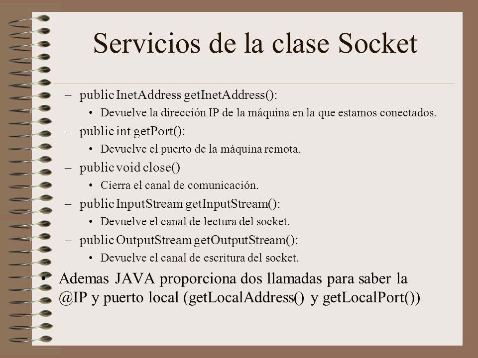 Servicios de la clase Socket –public InetAddress getInetAddress(): Devuelve la dirección IP de la máquina en la que estamos conectados. –public int ge