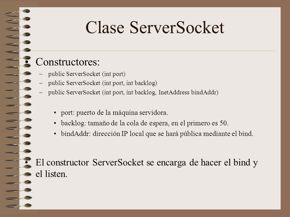 Clase ServerSocket Constructores: –public ServerSocket (int port) –public ServerSocket (int port, int backlog) –public ServerSocket (int port, int bac