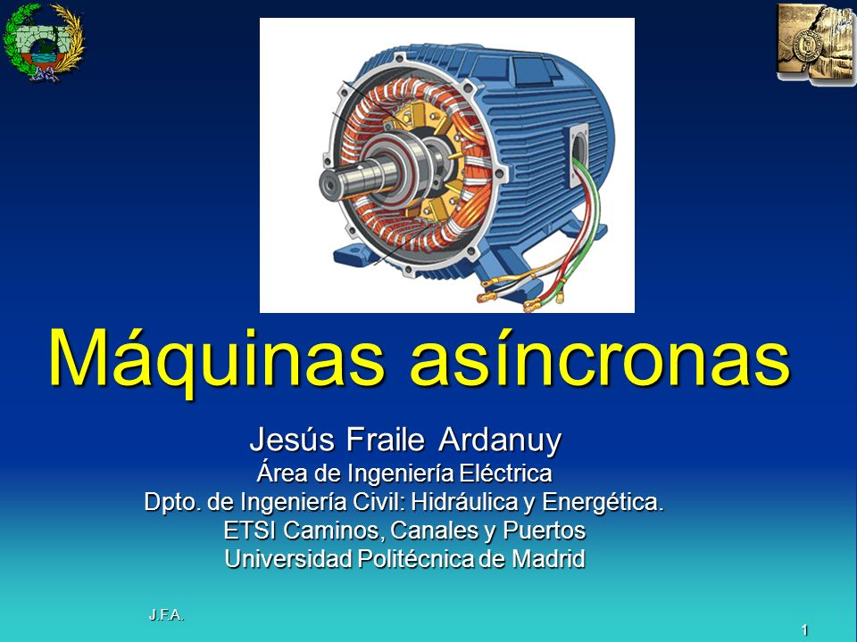 1 J.F.A. Máquinas asíncronas Jesús Fraile Ardanuy Área de Ingeniería Eléctrica Dpto. de Ingeniería Civil: Hidráulica y Energética. ETSI Caminos, Canal