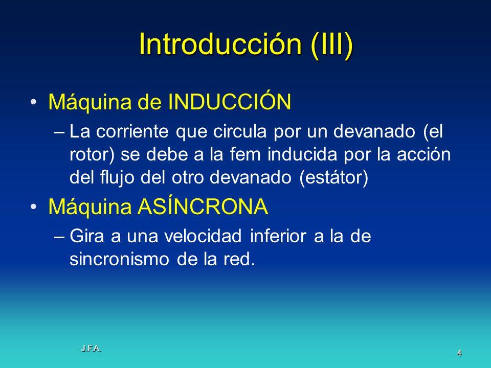 J.F.A. 4 Introducción (III) Máquina de INDUCCIÓN –La corriente que circula por un devanado (el rotor) se debe a la fem inducida por la acción del fluj