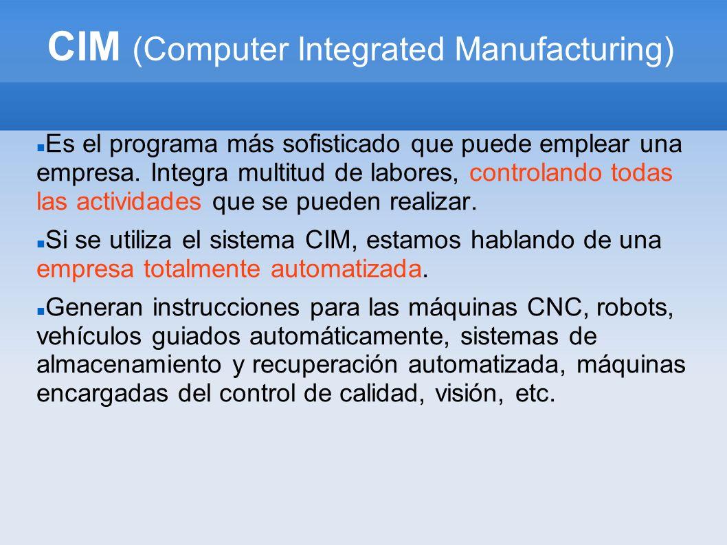 CIM (Computer Integrated Manufacturing) Es el programa más sofisticado que puede emplear una empresa. Integra multitud de labores, controlando todas l