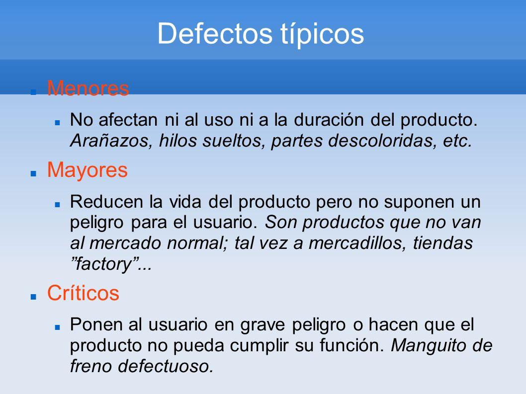 Defectos típicos Menores No afectan ni al uso ni a la duración del producto. Arañazos, hilos sueltos, partes descoloridas, etc. Mayores Reducen la vid