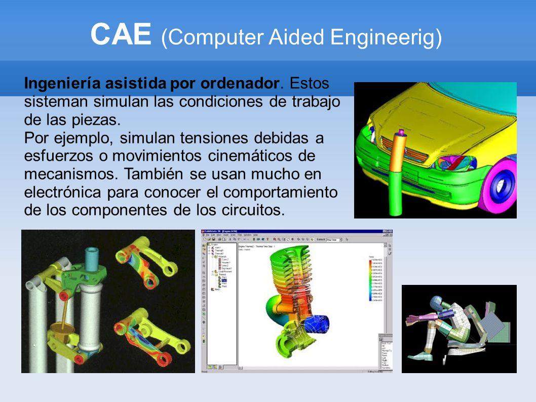 CAE (Computer Aided Engineerig) Ingeniería asistida por ordenador. Estos sisteman simulan las condiciones de trabajo de las piezas. Por ejemplo, simul