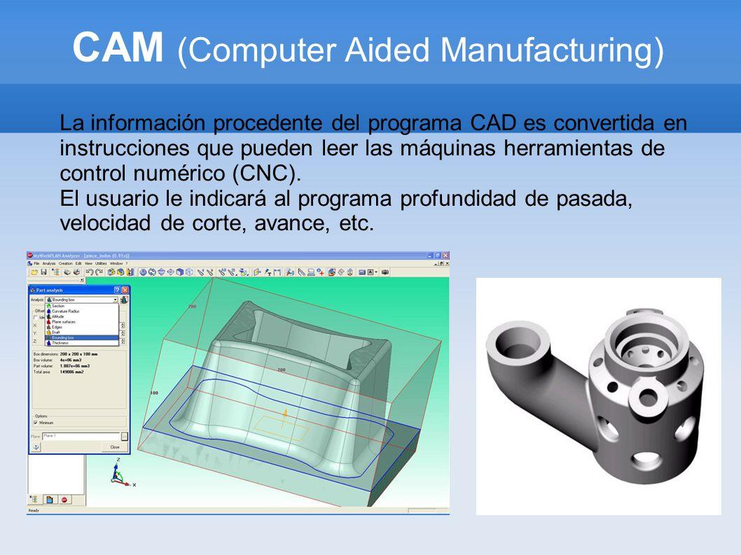 CAM (Computer Aided Manufacturing) La información procedente del programa CAD es convertida en instrucciones que pueden leer las máquinas herramientas