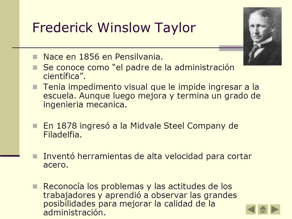 Frederick Winslow Taylor Nace en 1856 en Pensilvania. Se conoce como el padre de la administración científica. Tenia impedimento visual que le impide