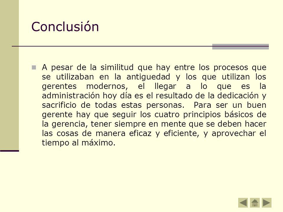 Conclusión A pesar de la similitud que hay entre los procesos que se utilizaban en la antiguedad y los que utilizan los gerentes modernos, el llegar a