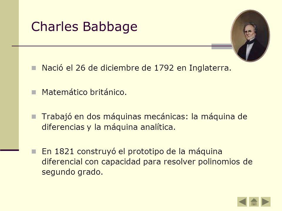 Charles Babbage Nació el 26 de diciembre de 1792 en Inglaterra. Matemático británico. Trabajó en dos máquinas mecánicas: la máquina de diferencias y l