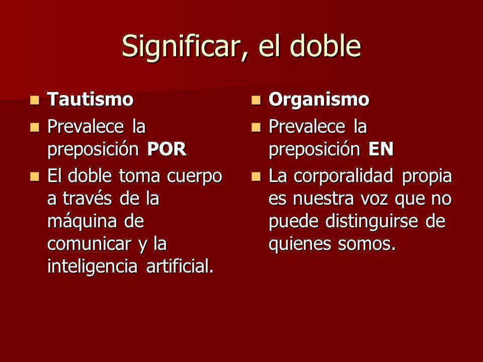 Significar, el doble Tautismo Tautismo Prevalece la preposición POR Prevalece la preposición POR El doble toma cuerpo a través de la máquina de comunicar y la inteligencia artificial.