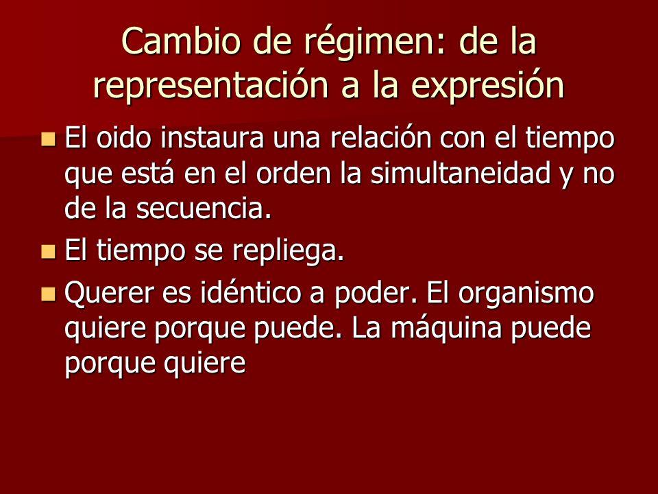 Cambio de régimen: de la representación a la expresión El oido instaura una relación con el tiempo que está en el orden la simultaneidad y no de la secuencia.