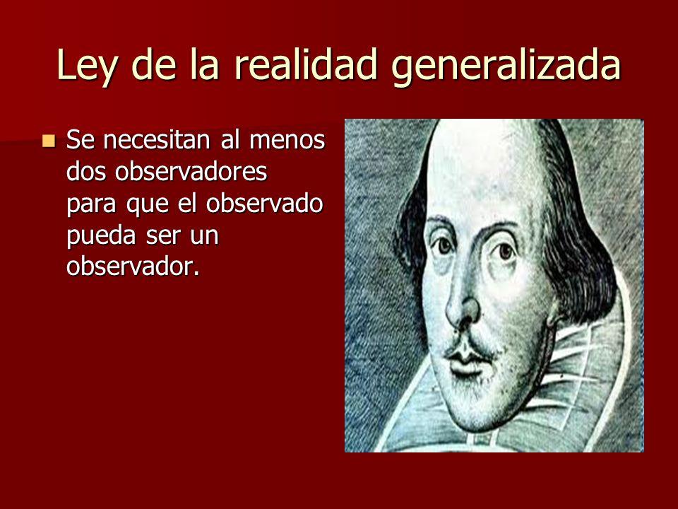 Ley de la realidad generalizada Se necesitan al menos dos observadores para que el observado pueda ser un observador.