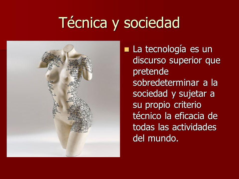 Técnica y sociedad La tecnología es un discurso superior que pretende sobredeterminar a la sociedad y sujetar a su propio criterio técnico la eficacia de todas las actividades del mundo.