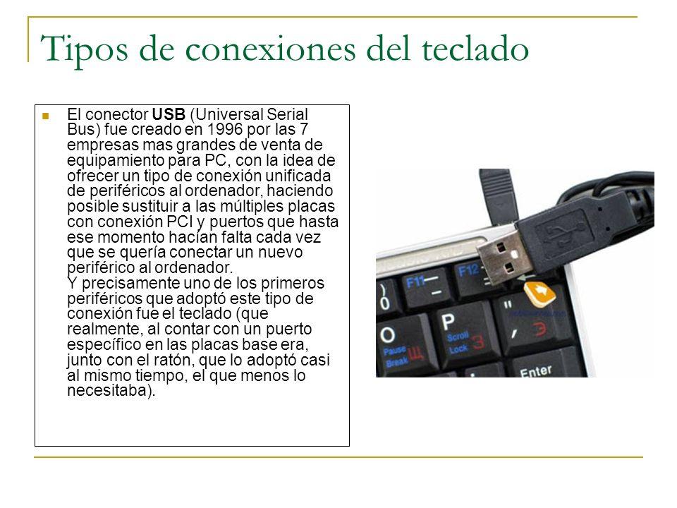 Tipos de conexiones del teclado El conector USB (Universal Serial Bus) fue creado en 1996 por las 7 empresas mas grandes de venta de equipamiento para