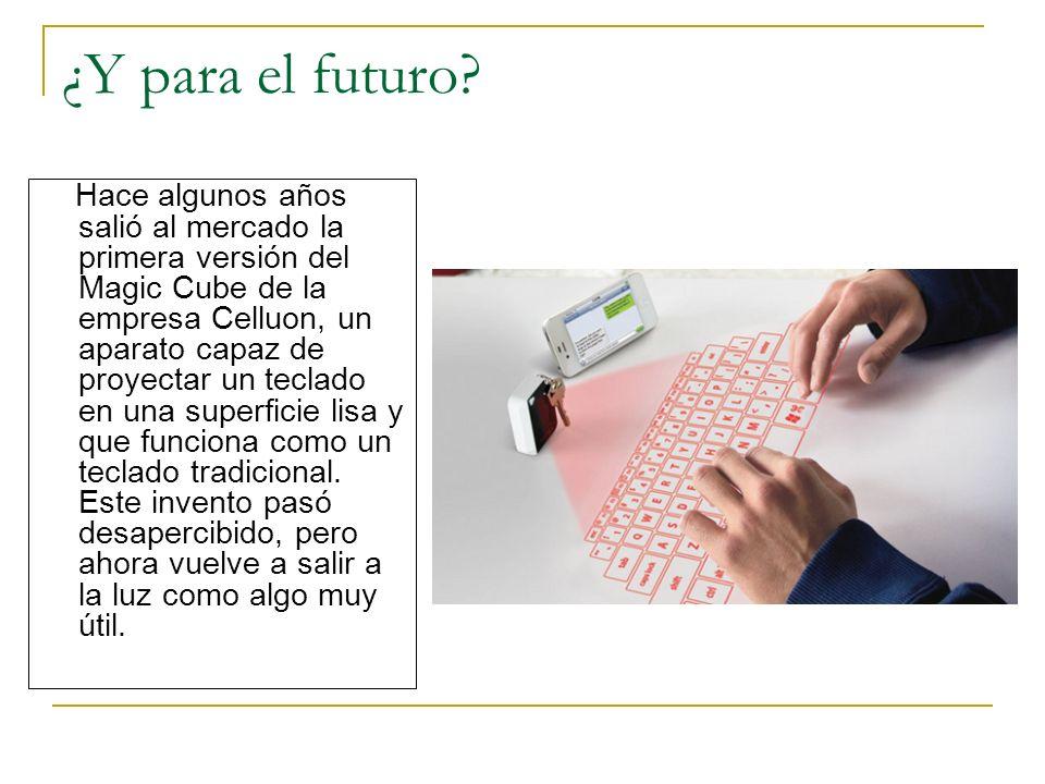 ¿Y para el futuro? Hace algunos años salió al mercado la primera versión del Magic Cube de la empresa Celluon, un aparato capaz de proyectar un teclad