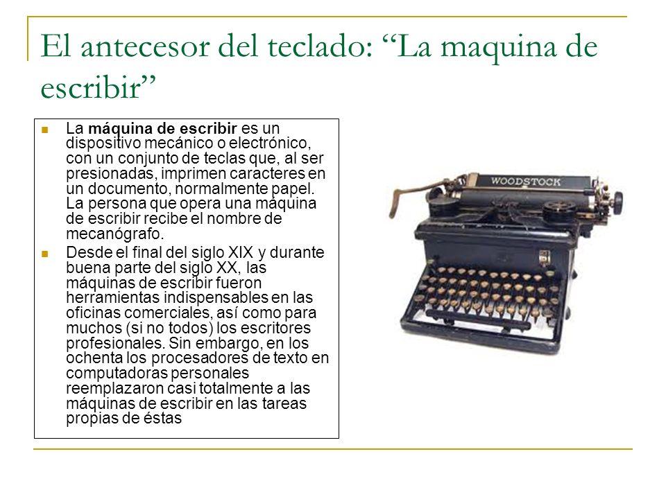 El antecesor del teclado: La maquina de escribir La máquina de escribir es un dispositivo mecánico o electrónico, con un conjunto de teclas que, al se