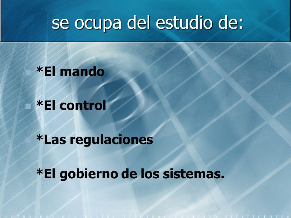 se ocupa del estudio de: *El mando *El control *Las regulaciones *El gobierno de los sistemas.