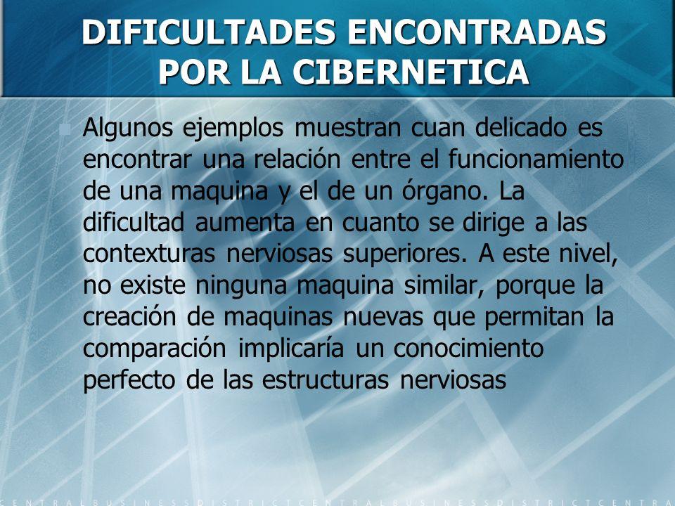 DIFICULTADES ENCONTRADAS POR LA CIBERNETICA Algunos ejemplos muestran cuan delicado es encontrar una relación entre el funcionamiento de una maquina y