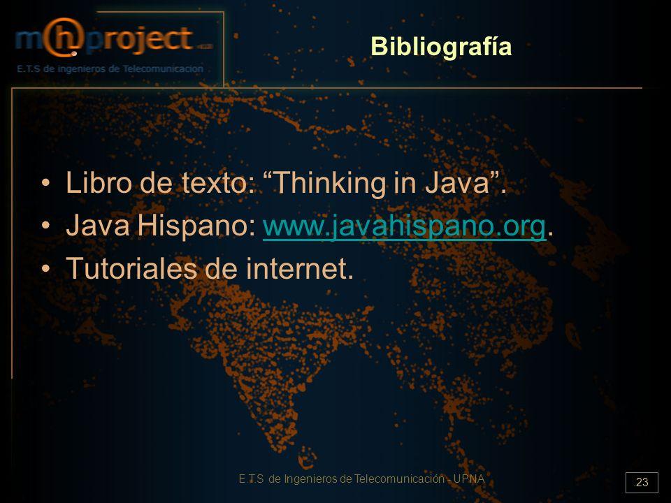 E.T.S de Ingenieros de Telecomunicación - UPNA.23 Bibliografía Libro de texto: Thinking in Java. Java Hispano: www.javahispano.org.www.javahispano.org