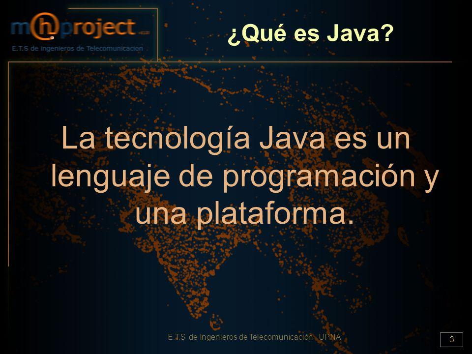 E.T.S de Ingenieros de Telecomunicación - UPNA.3 ¿Qué es Java? La tecnología Java es un lenguaje de programación y una plataforma.