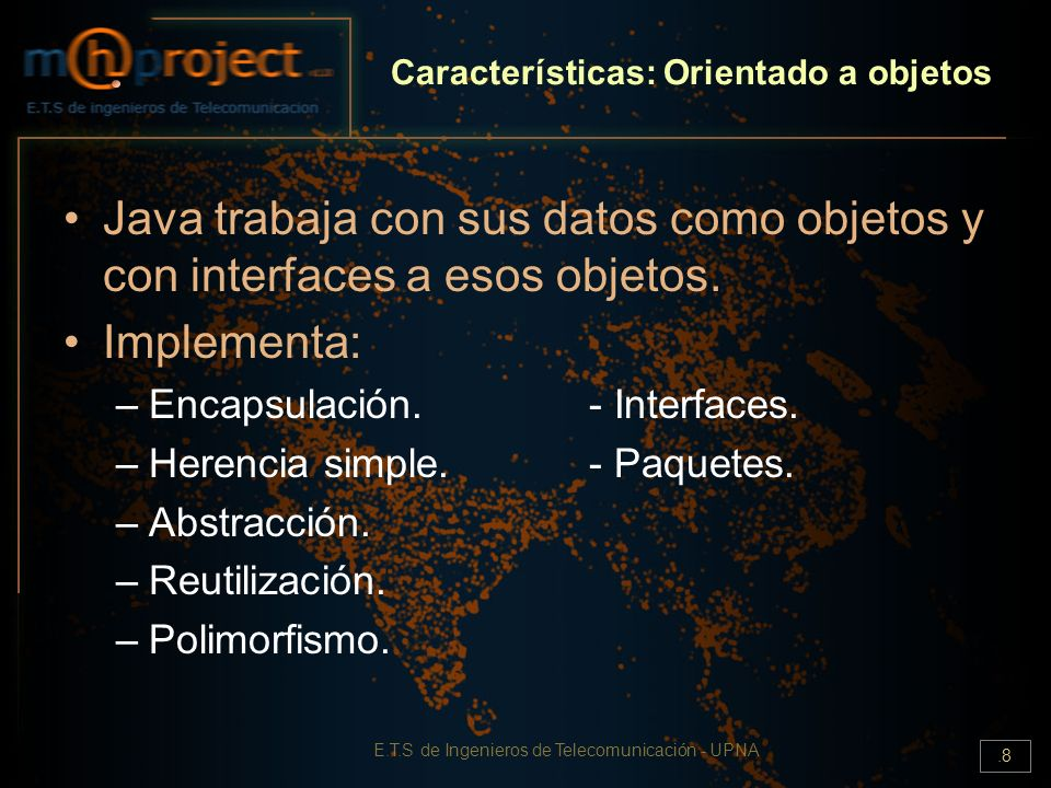 E.T.S de Ingenieros de Telecomunicación - UPNA.8 Características: Orientado a objetos Java trabaja con sus datos como objetos y con interfaces a esos