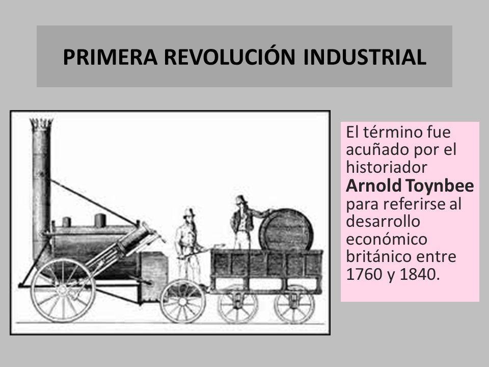 PRIMERA REVOLUCIÓN INDUSTRIAL El término fue acuñado por el historiador Arnold Toynbee para referirse al desarrollo económico británico entre 1760 y 1840.