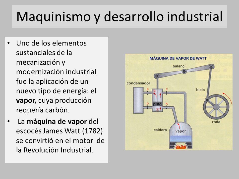 Maquinismo y desarrollo industrial Uno de los elementos sustanciales de la mecanización y modernización industrial fue la aplicación de un nuevo tipo de energía: el vapor, cuya producción requería carbón.