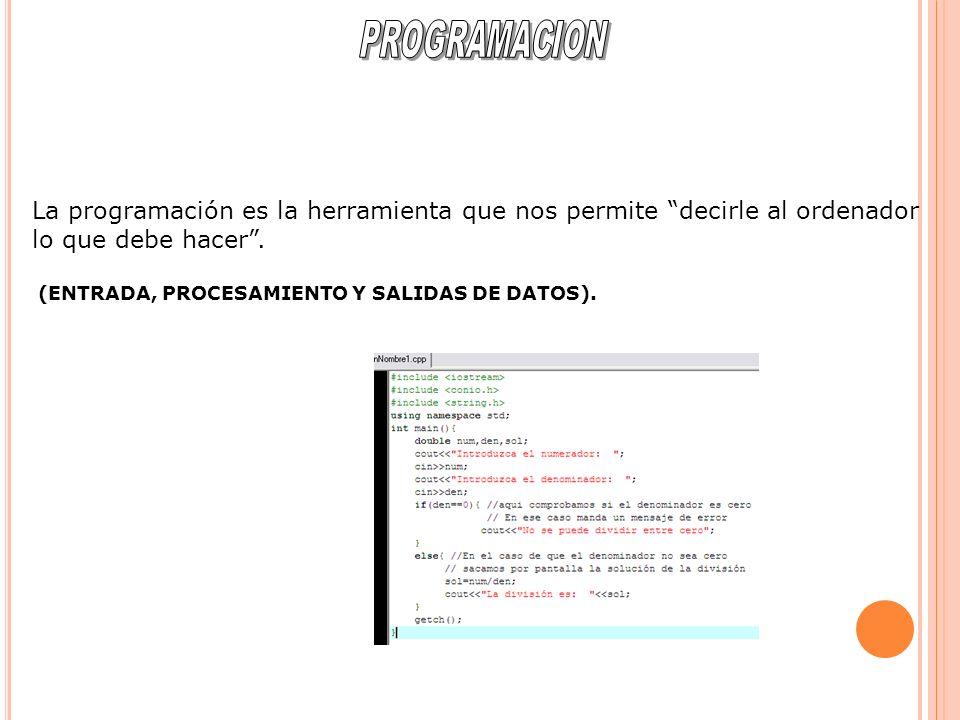 La programación es la herramienta que nos permite decirle al ordenador lo que debe hacer. (ENTRADA, PROCESAMIENTO Y SALIDAS DE DATOS).