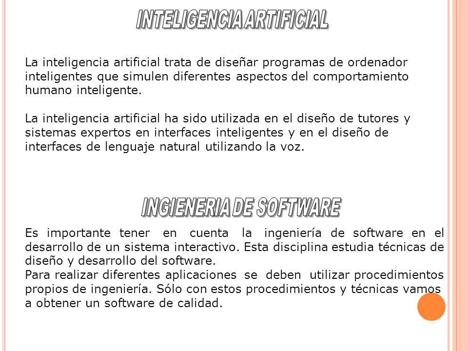 La inteligencia artificial trata de diseñar programas de ordenador inteligentes que simulen diferentes aspectos del comportamiento humano inteligente.